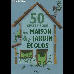 50 Gestes pour une maison et un jardin écolos